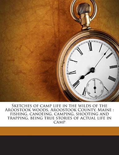 9781245764254: Sketches of camp life in the wilds of the Aroostook woods, Aroostook County, Maine: fishing, canoeing, camping, shooting and trapping, being true stories of actual life in camp