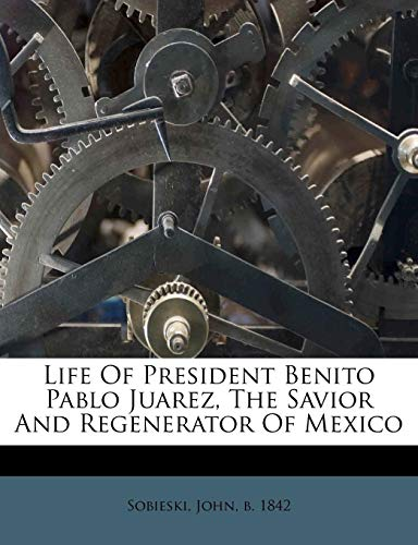 9781245856225: Life Of President Benito Pablo Juarez, The Savior And Regenerator Of Mexico