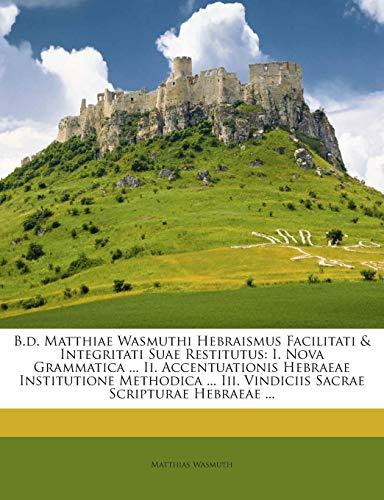 9781245921138: B.d. Matthiae Wasmuthi Hebraismus Facilitati & Integritati Suae Restitutus: I. Nova Grammatica ... Ii. Accentuationis Hebraeae Institutione Methodica ... Iii. Vindiciis Sacrae Scripturae Hebraeae ...
