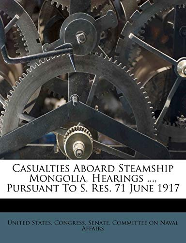 9781246036503: Casualties Aboard Steamship Mongolia, Hearings ..., Pursuant To S. Res. 71 June 1917