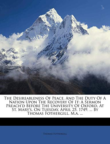 9781246043013: The Desireableness Of Peace, And The Duty Of A Nation Upon The Recovery Of It: A Sermon Preach'd Before The University Of Oxford, At St. Mary's, On ... 25. 1749. ... By Thomas Fothergill, M.a. ...