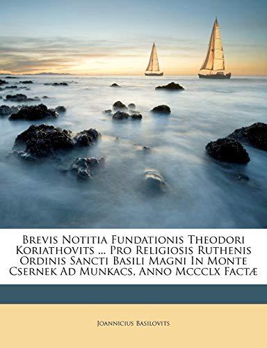 9781246449679: Brevis Notitia Fundationis Theodori Koriathovits ... Pro Religiosis Ruthenis Ordinis Sancti Basili Magni In Monte Csernek Ad Munkacs, Anno Mccclx Factæ (Latin Edition)