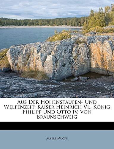 9781246483475: Aus der Hohenstaufen- und Welfenzeit: Kaiser Heinrich VI., König Philipp und Otto IV. von Braunschweig.