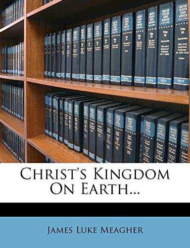 Christ's Kingdom On Earth...: Meagher, James Luke