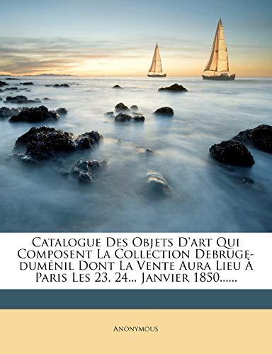 9781246655841: Catalogue Des Objets D'art Qui Composent La Collection Debruge-duménil Dont La Vente Aura Lieu À Paris Les 23, 24... Janvier 1850...... (French Edition)