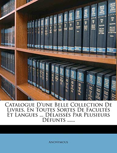 9781246770407: Catalogue D'une Belle Collection De Livres, En Toutes Sortes De Facultés Et Langues ... Délaissés Par Plusieurs Défunts ...... (French Edition)