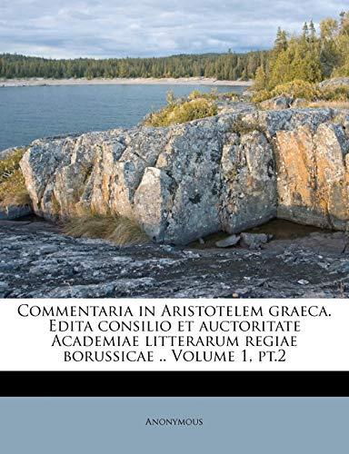 9781246861464: Commentaria in Aristotelem graeca. Edita consilio et auctoritate Academiae litterarum regiae borussicae .. Volume 1, pt.2