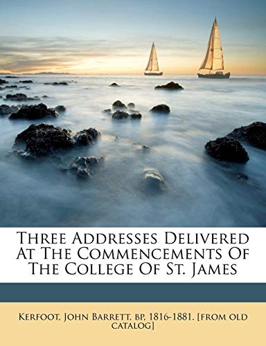9781246899252: Three Addresses Delivered At The Commencements Of The College Of St. James