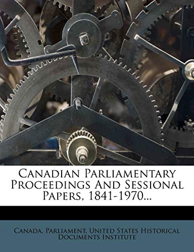 9781247208152: Canadian Parliamentary Proceedings And Sessional Papers, 1841-1970...