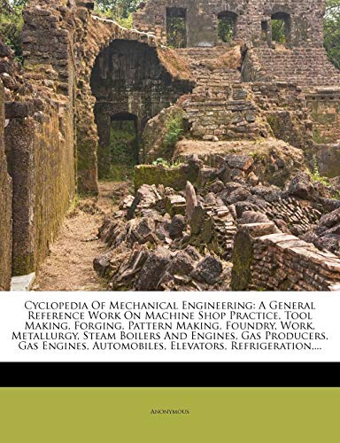 9781247374161: Cyclopedia Of Mechanical Engineering: A General Reference Work On Machine Shop Practice, Tool Making, Forging, Pattern Making, Foundry, Work, ... Automobiles, Elevators, Refrigeration,...