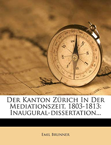 Der Kanton Zürich in der Mediationszeit, 1803-1813: Inaugural-Dissertation. (German Edition) (1247777405) by Emil Brunner