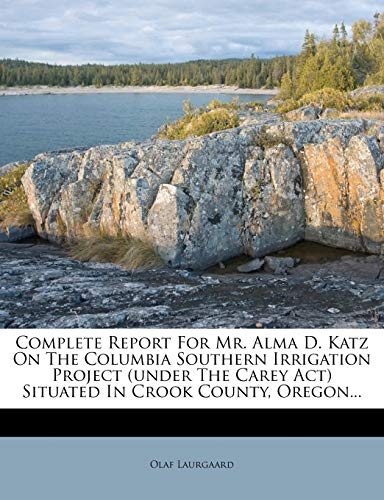 9781247921037: Complete Report For Mr. Alma D. Katz On The Columbia Southern Irrigation Project (under The Carey Act) Situated In Crook County, Oregon...