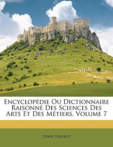 Encyclopédie Ou Dictionnaire Raisonné Des Sciences Des Arts Et Des Métiers, Volume 7 (French Edition) (9781248086117) by Diderot, Denis