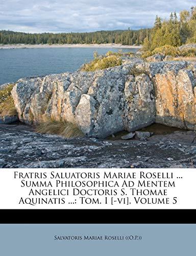 9781248195833: Fratris Saluatoris Mariae Roselli ... Summa Philosophica Ad Mentem Angelici Doctoris S. Thomae Aquinatis ...: Tom. I [-vi], Volume 5