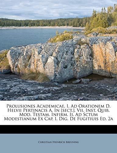 9781248865941: Prolusiones Academicae. I. Ad Orationem D. Helvii Pertinacis A. In [sect.]. Vii. Inst. Quib. Mod. Testam. Infirm. Ii. Ad Sctum Modestianum Ex Cap. I. Dig. De Fugitiuis Ed. 2a