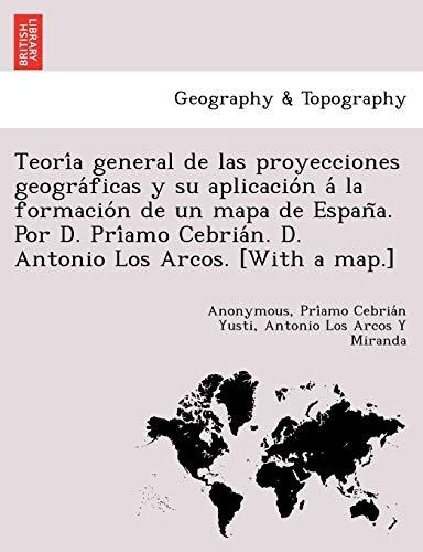 9781249004295: Teoría general de las proyecciones geográficas y su aplicación á la formación de un mapa de España. Por D. Príamo Cebrián. D. Antonio Los Arcos. [With a map.]
