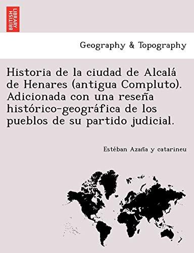 9781249007357: Historia de la ciudad de Alcalá de Henares (antigua Compluto). Adicionada con una reseña histórico-geográfica de los pueblos de su partido judicial.