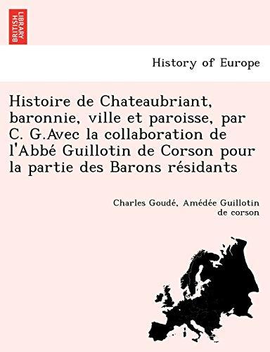 9781249008538: Histoire de Chateaubriant, Baronnie, Ville Et Paroisse, Par C. G.Avec La Collaboration de L'Abbe Guillotin de Corson Pour La Partie Des Barons Re Sidants