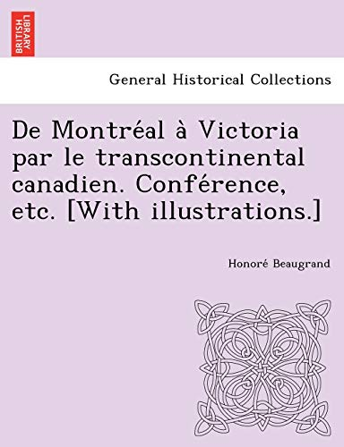 De Montreal a Victoria par le transcontinental canadien. Conference, etc. [With illustrations.] (French Edition) (1249012155) by Beaugrand, Honore