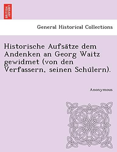 Historische Aufsa Tze Dem Andenken an Georg Waitz Gewidmet (Von Den Verfassern, Seinen Schu Lern). ...