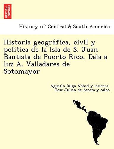 9781249013686: Historia geográfica, civil y politica de la Isla de S. Juan Bautista de Puerto Rico, Dala a luz A. Valladares de Sotomayor (Spanish Edition)