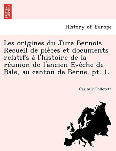 9781249015284: Les origines du Jura Bernois. Recueil de pieces et documents relatifs a l'histoire de la reunion de l'ancien Eveche de Bale, au canton de Berne. pt. 1. (French Edition)