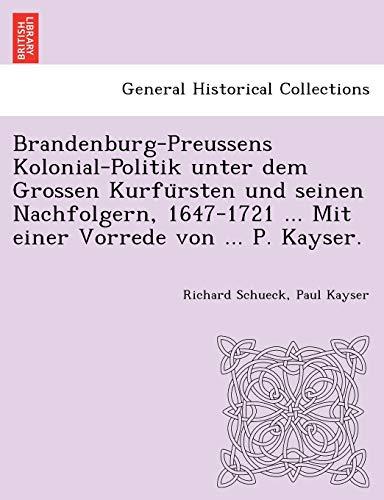 9781249016861: Brandenburg-Preussens Kolonial-Politik unter dem Grossen Kurfursten und seinen Nachfolgern, 1647-1721 ... Mit einer Vorrede von ... P. Kayser.
