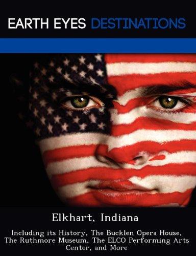 9781249218623: Elkhart, Indiana: Including its History, The Bucklen Opera House, The Ruthmore Museum, The ELCO Performing Arts Center, and More