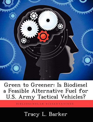 Green to Greener: Is Biodiesel a Feasible Alternative Fuel for U.S. Army Tactical Vehicles?: Tracy ...