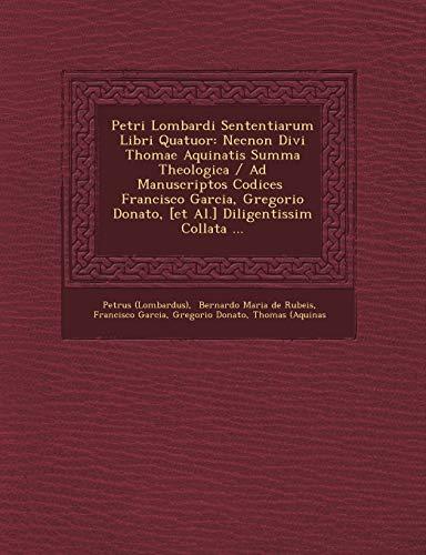 9781249474166: Petri Lombardi Sententiarum Libri Quatuor: Necnon Divi Thomae Aquinatis Summa Theologica / Ad Manuscriptos Codices Francisco Garcia, Gregorio Donato,