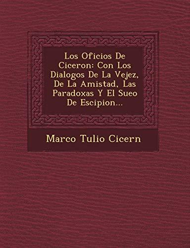 9781249483731: Los Oficios de Ciceron: Con Los Dialogos de La Vejez, de La Amistad, Las Paradoxas y El Sue O de Escipion... (Spanish Edition)