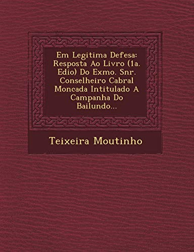 9781249492467: Em Legitima Defesa: Resposta Ao Livro (1a. Edio) Do Exmo. Snr. Conselheiro Cabral Moncada Intitulado A Campanha Do Bailundo...
