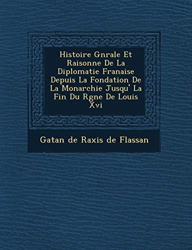 9781249520221: Histoire G N Rale Et Raisonn E de La Diplomatie Fran Aise Depuis La Fondation de La Monarchie Jusqu' La Fin Du R Gne de Louis XVI (French Edition)