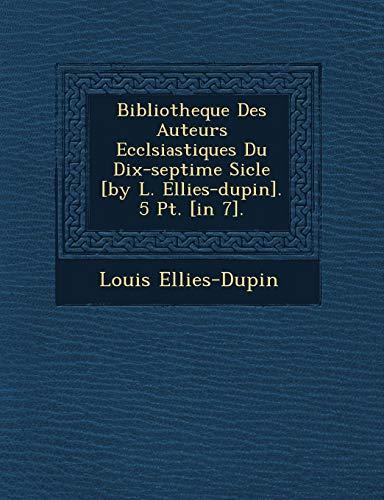 Bibliotheque Des Auteurs Eccl Siastiques Du Dix-Septi: Louis Ellies-Dupin