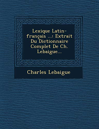 9781249603719: Lexique Latin-français ...: Extrait Du Dictionnaire Complet De Ch. Lebaigue... (French Edition)