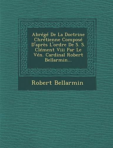 9781249650423: Abrégé De La Doctrine Chrétienne Composé D'après L'ordre De S. S. Clément Viii Par Le Vén. Cardinal Robert Bellarmin... (French Edition)
