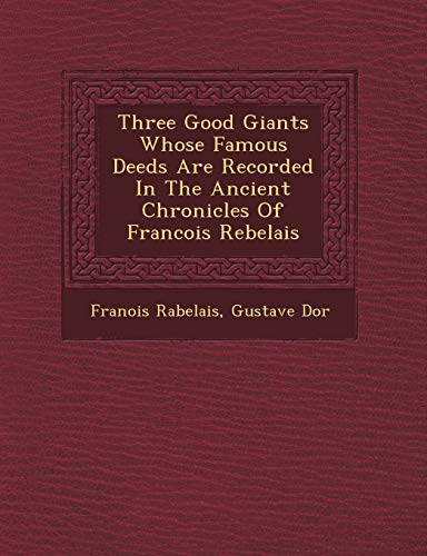 Three Good Giants Whose Famous Deeds Are Recorded in the Ancient Chronicles of Francois Rebelais (9781249712206) by Francois Rabelais; Gustave Dor