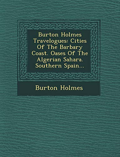 9781249793205: Burton Holmes Travelogues: Cities Of The Barbary Coast. Oases Of The Algerian Sahara. Southern Spain...