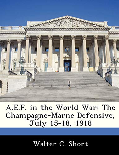 A.E.F. in the World War: The Champagne-Marne Defensive, July 15-18, 1918: Walter C. Short