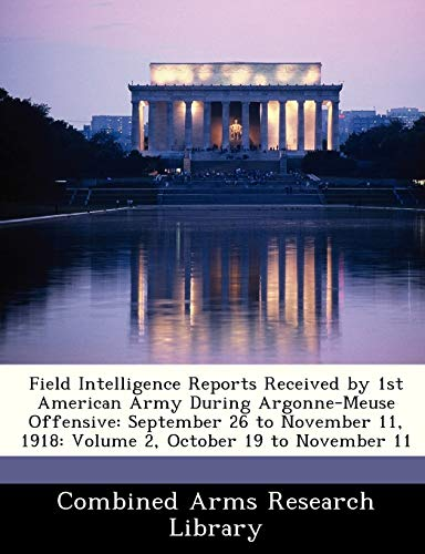 Field Intelligence Reports Received by 1st American Army During Argonne-Meuse Offensive: September ...