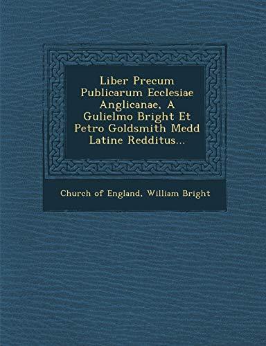 Liber Precum Publicarum Ecclesiae Anglicanae, A Gulielmo Bright Et Petro Goldsmith Medd Latine ...
