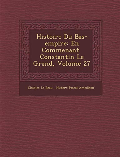 9781249962298: Histoire Du Bas-empire: En Commenant Constantin Le Grand, Volume 27 (French Edition)