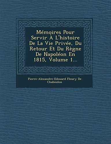 9781249966661: Memoires Pour Servir A L'Histoire de La Vie Privee, Du Retour Et Du Regne de Napoleon En 1815, Volume 1...