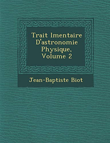Trait L Mentaire D'Astronomie Physique, Volume 2: Jean-Baptiste Biot