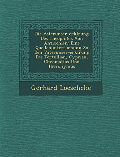 9781249978114: Die Vaterunser-erklrung Des Theophilus Von Antiochien: Eine Quellenuntersuchung Zu Den Vaterunser-erklrung Des Tertullian, Cyprian, Chromatius Und Hieronymus (German Edition)