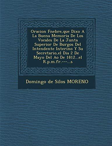 9781249989936: Oracion F Nebre, Que Dixo a la Buena Memoria de Los Vocales de La Junta Superior de Burgos del Intendente Interino y Su Secretario, El Dia 2 de Mayo d (Spanish Edition)