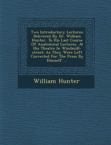 9781249991113: Two Introductory Lectures: Delivered By Dr. William Hunter, To His Last Course Of Anatomical Lectures, At His Theatre In Windmill-street: As They Were Left Corrected For The Press By Himself. ...