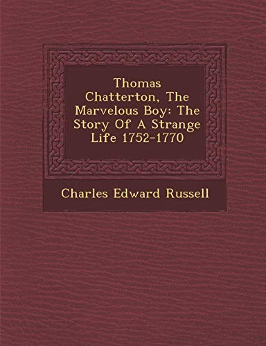 9781249996330: Thomas Chatterton, The Marvelous Boy: The Story Of A Strange Life 1752-1770