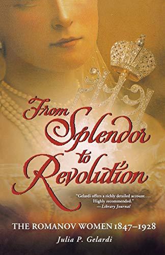 9781250001610: From Splendor to Revolution: The Romanov Women, 1847--1928