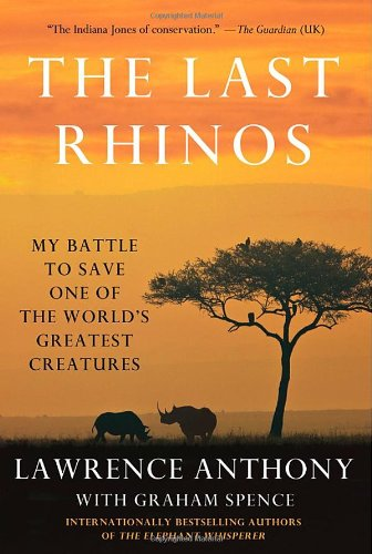 The Last Rhinos: My Battle to Save One of the World's Greatest Creatures: Graham Spence; ...